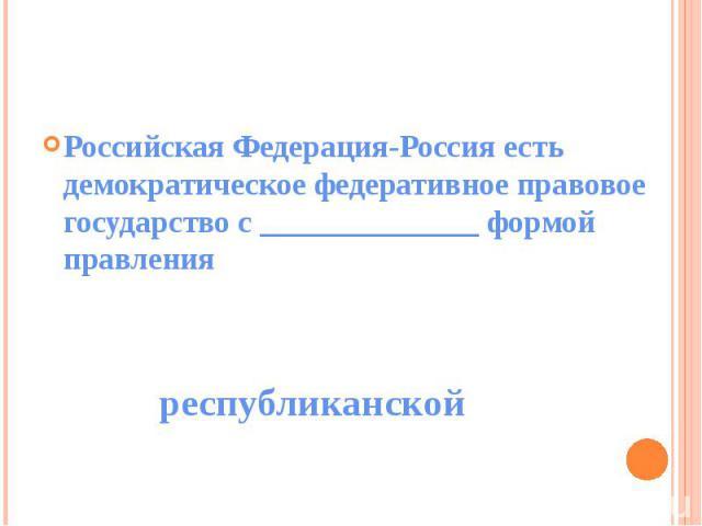 Российская Федерация-Россия есть демократическое федеративное правовое государство с ______________ формой правления