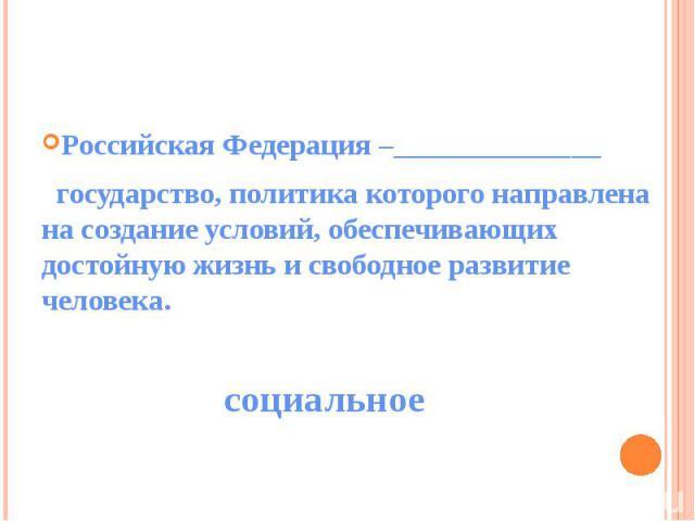 Российская Федерация –______________ государство, политика которого направлена на создание условий, обеспечивающих достойную жизнь и свободное развитие человека.