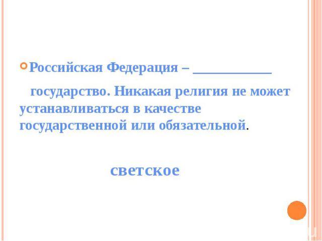 Российская Федерация – ___________ государство. Никакая религия не может устанавливаться в качестве государственной или обязательной.