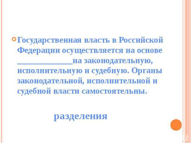 Государственная власть в Российской Федерации осуществляется на основе _____________на законодательную, исполнительную и судебную. Органы законодательной, исполнительной и судебной власти самостоятельны.