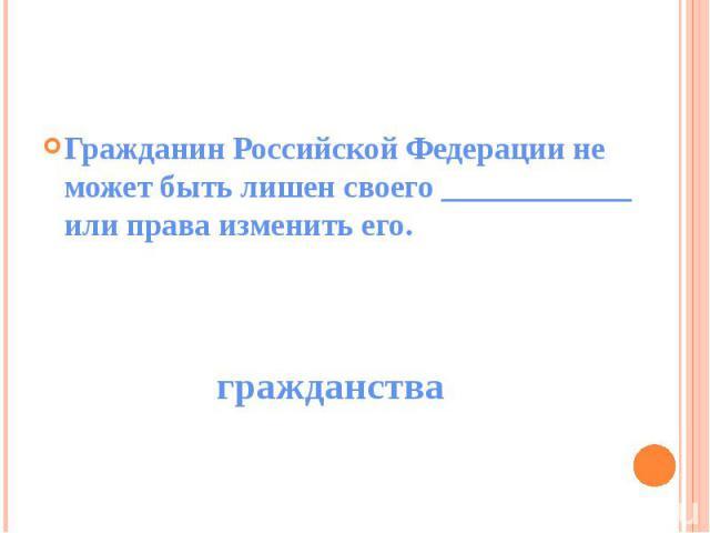 Гражданин Российской Федерации не может быть лишен своего ____________ или права изменить его.
