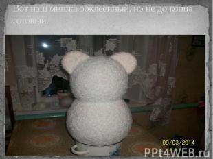 Вот наш мишка обклеенный, но не до конца готовый.