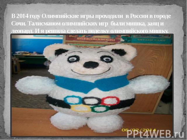 В 2014 году Олимпийские игры проходили в России в городе Сочи. Талисманом олимпийских игр были мишка, заяц и леопард. И я решила сделать поделку олимпийского мишку.