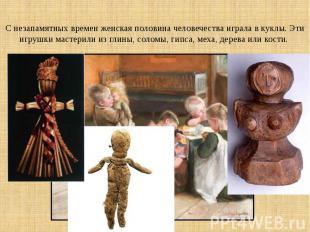 С незапамятных времен женская половина человечества играла в куклы. Эти игрушки
