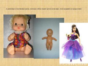 А резиновые и пластиковые куклы, в которые сейчас играют дети во всем мире, стал