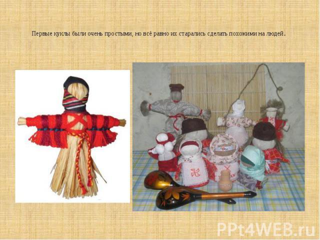 Первые куклы были очень простыми, но всё равно их старались сделать похожими на людей.