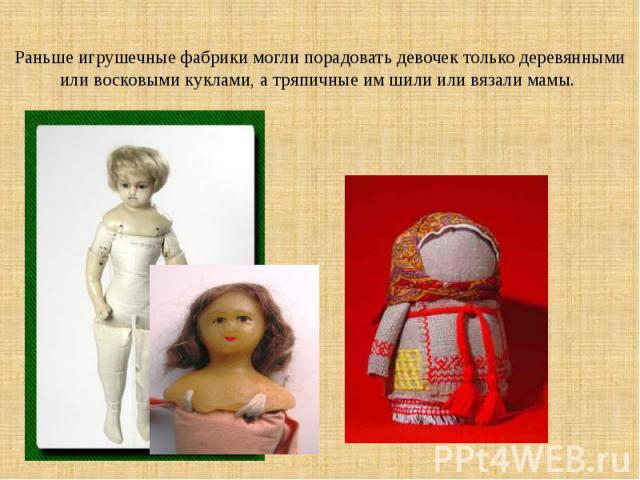 Раньше игрушечные фабрики могли порадовать девочек только деревянными или восковыми куклами, а тряпичные им шили или вязали мамы.