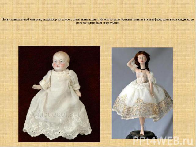 Позже появился такой материал, как фарфор, из которого стали делать и кукол. Именно тогда во Франции появилась первая фарфоровая кукла-младенец: до этого все куклы были «взрослыми».