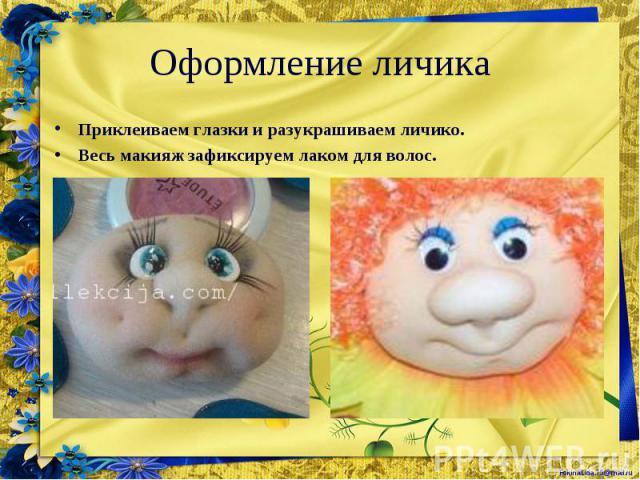 Приклеиваем глазки и разукрашиваем личико. Приклеиваем глазки и разукрашиваем личико. Весь макияж зафиксируем лаком для волос.