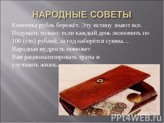 Копеечка рубль бережёт. Эту истину знают все. Копеечка рубль бережёт. Эту истину знают все. Подумать только: если каждый день экономить по 100 (сто) рублей, за год наберётся сумма… Народная мудрость поможет Вам рационализировать траты и улучшить жизнь.