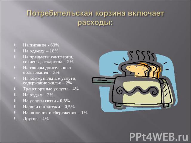 На питание - 63% На питание - 63% На одежду – 18% На предметы санитарии, гигиены, лекарства – 2% На товары длительного пользования – 3% На коммунальные услуги, содержание жилья – 2% Транспортные услуги – 4% На отдых – 2% На услуги связи - 0,5% Налог…