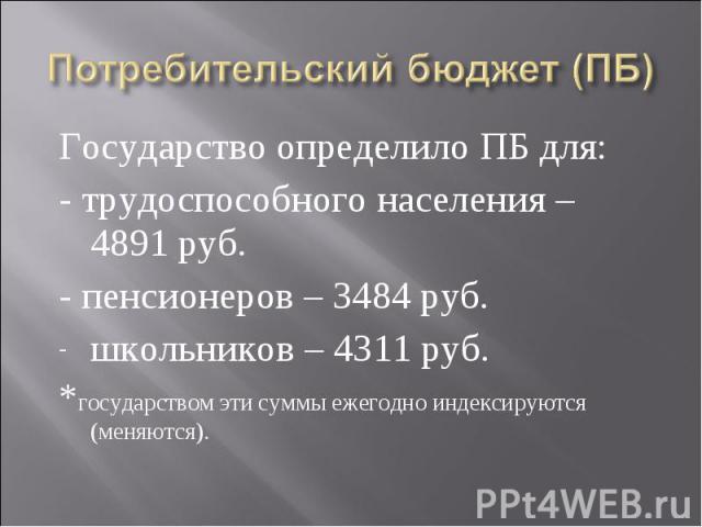 Государство определило ПБ для: Государство определило ПБ для: - трудоспособного населения – 4891 руб. - пенсионеров – 3484 руб. школьников – 4311 руб. *государством эти суммы ежегодно индексируются (меняются).