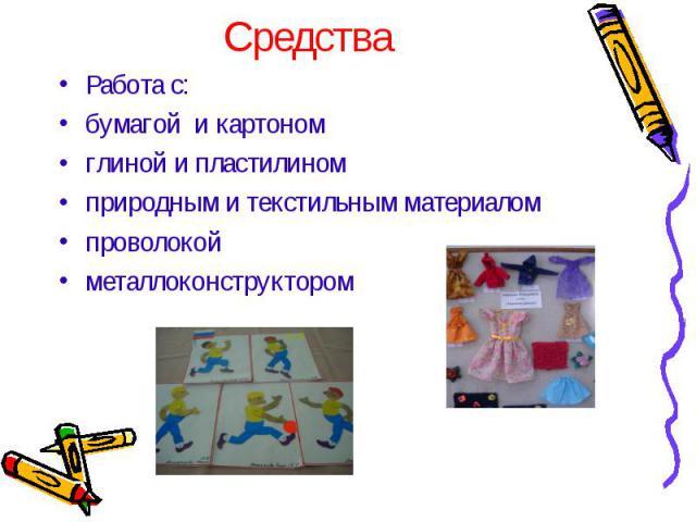 Работа с: Работа с: бумагой и картоном глиной и пластилином природным и текстильным материалом проволокой металлоконструктором