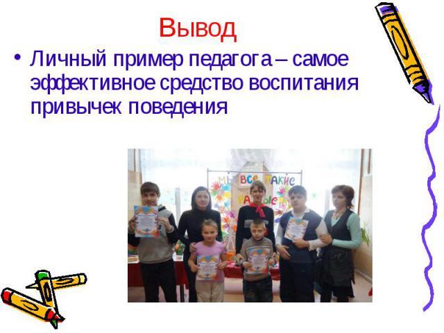 Личный пример педагога – самое эффективное средство воспитания привычек поведения Личный пример педагога – самое эффективное средство воспитания привычек поведения