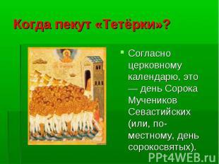 Согласно церковному календарю, это — день Сорока Мучеников Севастийских (или, по