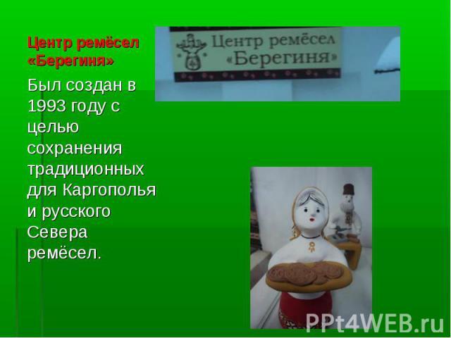 Был создан в 1993 году с целью сохранения традиционных для Каргополья и русского Севера ремёсел. Был создан в 1993 году с целью сохранения традиционных для Каргополья и русского Севера ремёсел.