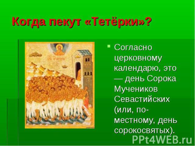 Согласно церковному календарю, это — день Сорока Мучеников Севастийских (или, по-местному, день сорокосвятых). Согласно церковному календарю, это — день Сорока Мучеников Севастийских (или, по-местному, день сорокосвятых).