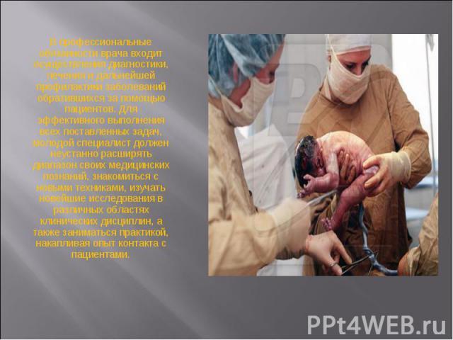 В профессиональные обязанности врача входит осуществления диагностики, лечения и дальнейшей профилактики заболеваний обратившихся за помощью пациентов. Для эффективного выполнения всех поставленных задач, молодой специалист должен неустанно расширят…