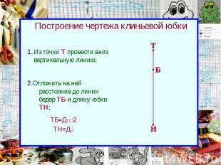 Построение чертежа клиньевой юбки Из точки Т провести вниз вертикальную линию;
