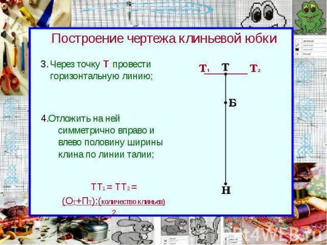 Построение чертежа клиньевой юбки Через точку Т провести горизонтальную линию;
