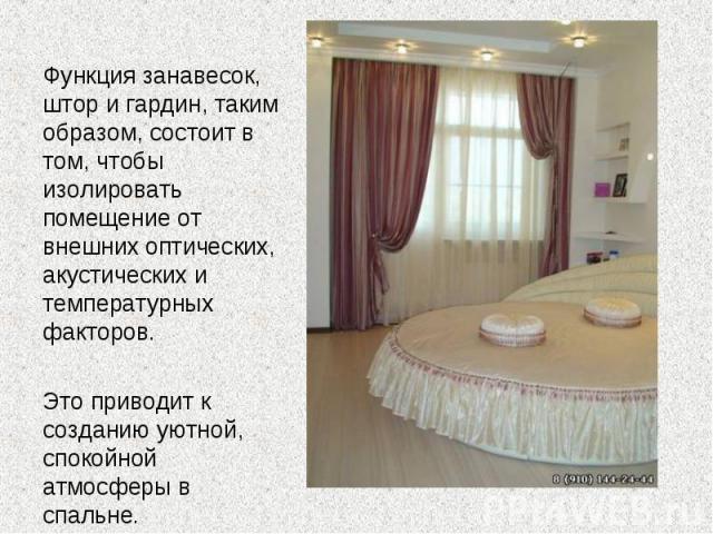 Функция занавесок, штор и гардин, таким образом, состоит в том, чтобы изолировать помещение от внешних оптических, акустических и температурных факторов. Это приводит к созданию уютной, спокойной атмосферы в спальне.