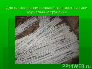 Для плетения нам понадобятся газетные или журнальные трубочки