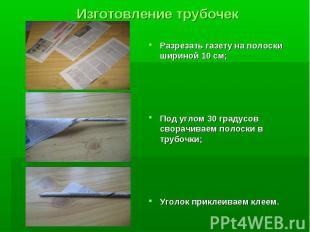 Изготовление трубочек Разрезать газету на полоски шириной 10 см; Под углом 30 гр