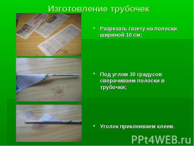 Изготовление трубочек Разрезать газету на полоски шириной 10 см; Под углом 30 градусов сворачиваем полоски в трубочки; Уголок приклеиваем клеем.