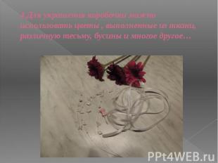 4.Для украшения коробочки можно использовать цветы , выполненные из ткани, разли