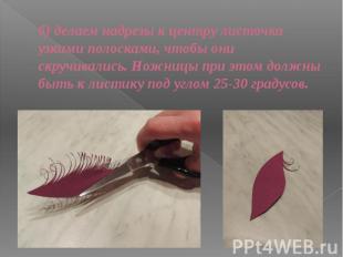 б) делаем надрезы к центру листочка узкими полосками, чтобы они скручивались. Но