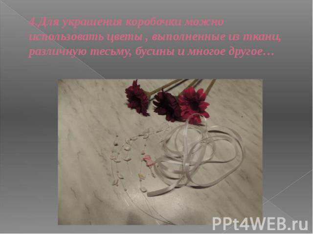 4.Для украшения коробочки можно использовать цветы , выполненные из ткани, различную тесьму, бусины и многое другое…