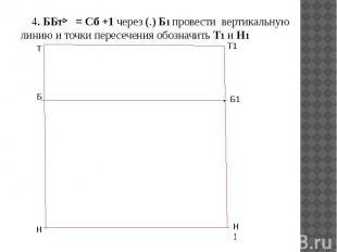 4. ББ1 = Сб +1 через (.) Б1 провести вертикальную линию и точки пересечения обоз