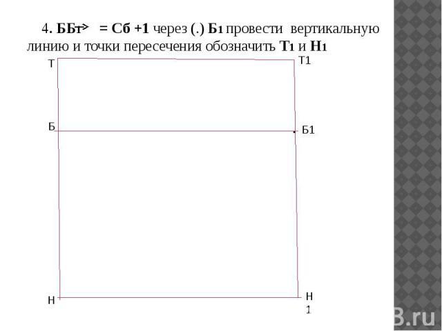 4. ББ1 = Сб +1 через (.) Б1 провести вертикальную линию и точки пересечения обозначить Т1 и Н1 4. ББ1 = Сб +1 через (.) Б1 провести вертикальную линию и точки пересечения обозначить Т1 и Н1