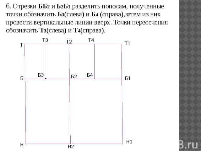 6. Отрезки ББ2 и Б2Б1 разделить пополам, полученные точки обозначить Б3(слева) и Б4 (справа),затем из них провести вертикальные линии вверх. Точки пересечения обозначить Т3(слева) и Т4(справа). 6. Отрезки ББ2 и Б2Б1 разделить пополам, полученные точ…