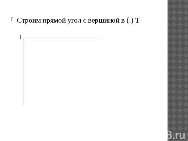 Строим прямой угол с вершиной в (.) Т Строим прямой угол с вершиной в (.) Т