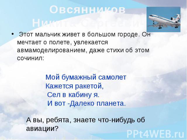 Овсянников Никита Сергеевич Этот мальчик живет в большом городе. Он мечтает о полете, увлекается авмамоделированием, даже стихи об этом сочинил: