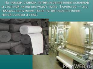 Наткацких станках путем переплетения основной и уто чной нитей получают тк