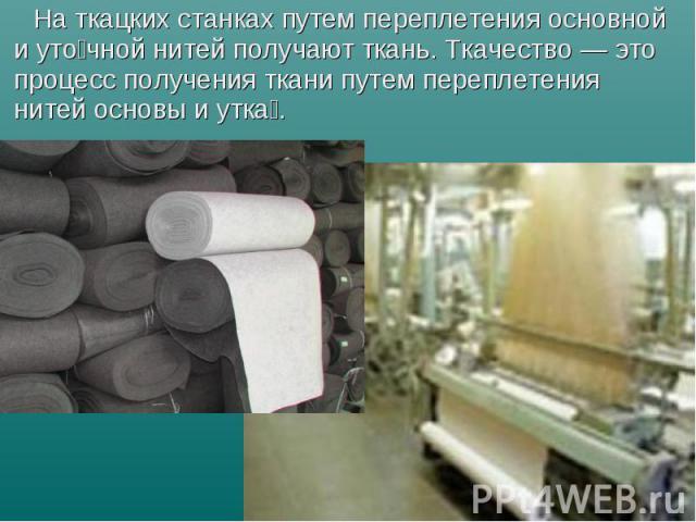 Наткацких станках путем переплетения основной и уто чной нитей получают ткань. Ткачество— это процесс получения ткани путем переплетения нитей основы и утка . Наткацких станках путем переплетения основной и уто чной нитей получают …