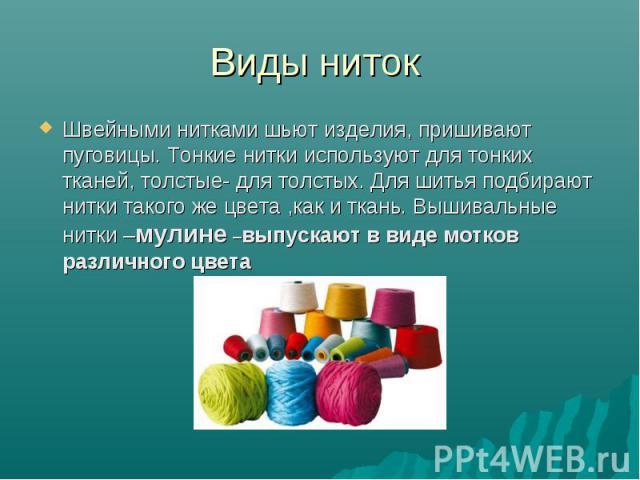 Виды ниток Швейными нитками шьют изделия, пришивают пуговицы. Тонкие нитки используют для тонких тканей, толстые- для толстых. Для шитья подбирают нитки такого же цвета ,как и ткань. Вышивальные нитки –мулине –выпускают в виде мотков различного цвета