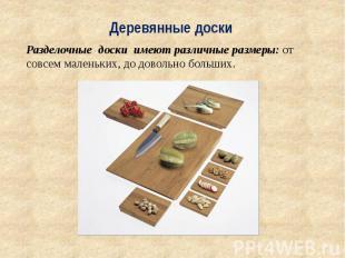 Деревянные доски Разделочные .доски имеют различные размеры: от совсем маленьких