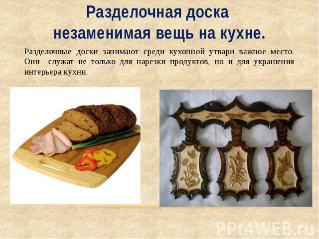 Разделочная доска незаменимая вещь на кухне. Разделочные доски занимают среди кухонной утвари важное место. Они служат не только для нарезки продуктов, но и для украшения интерьера кухни.