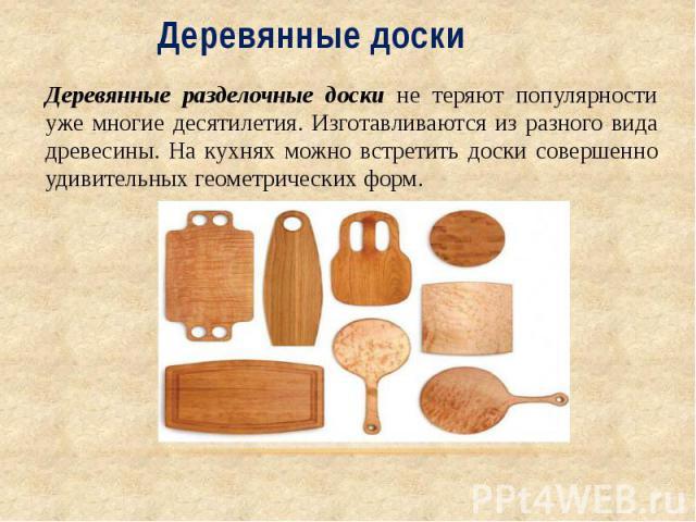 Деревянные доски Деревянные разделочные доски не теряют популярности уже многие десятилетия. Изготавливаются из разного вида древесины. На кухнях можно встретить доски совершенно удивительных геометрических форм.