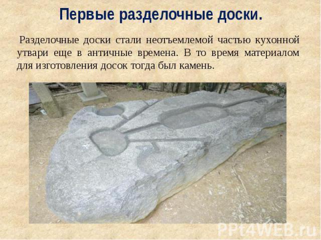 Первые разделочные доски. Разделочные доски стали неотъемлемой частью кухонной утвари еще в античные времена. В то время материалом для изготовления досок тогда был камень.