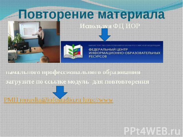 Повторение материала Используя ФЦ ИОР начального профессионального образования загрузите по ссылке модуль для повтовторения РМЦ mmedia@infostudio.ru http://www