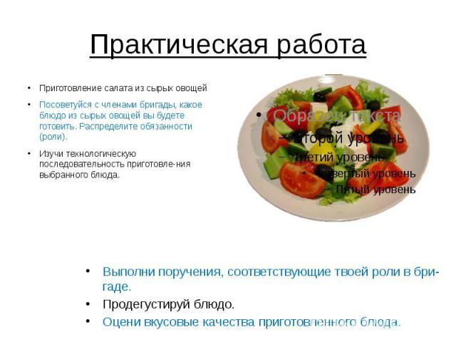 Практическая работа Приготовление салата из сырых овощей Посоветуйся с членами бригады, какое блюдо из сырых овощей вы будете готовить. Распределите обязанности (роли). Изучи технологическую последовательность приготовления выбранного блюда.