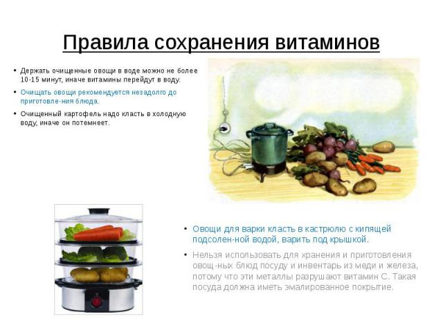 Правила сохранения витаминов Держать очищенные овощи в воде можно не более 10-15 минут, иначе витамины перейдут в воду. Очищать овощи рекомендуется незадолго до приготовления блюда. Очищенный картофель надо класть в холодную воду, иначе он потемнеет.