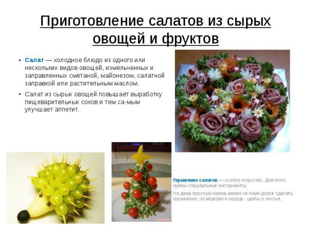 Приготовление салатов из сырых овощей и фруктов Салат — холодное блюдо из одного или нескольких видов овощей, измельченных и заправленных сметаной, майонезом, салатной заправкой или растительным маслом. Салат из сырых овощей повышает выработку пищев…