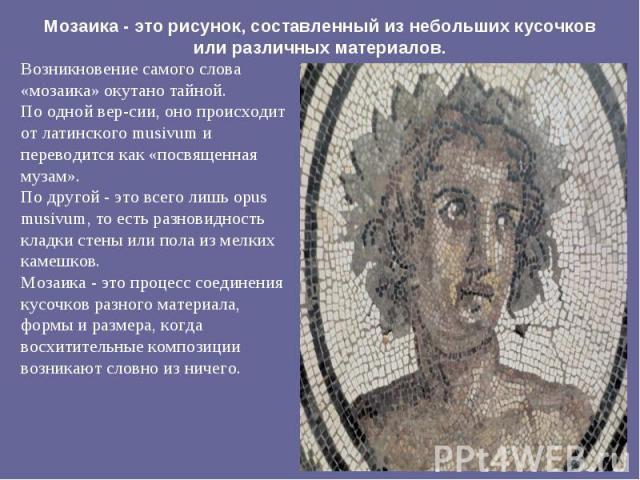 Возникновение самого слова «мозаика» окутано тайной. Возникновение самого слова «мозаика» окутано тайной. По одной версии, оно происходит от латинского musivum и переводится как «посвященная музам». По другой - это всего лишь opus musivum, то е…