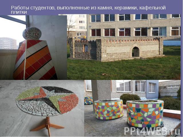 Работы студентов, выполненные из камня, керамики, кафельной плитки Работы студентов, выполненные из камня, керамики, кафельной плитки