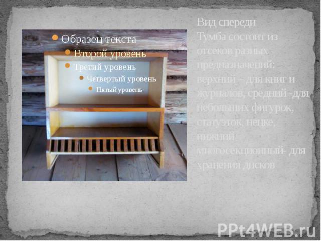 Вид спереди Тумба состоит из отсеков разных предназначений: верхний – для книг и журналов, средний -для небольших фигурок, статуэток, нецке, нижний многосекционный- для хранения дисков